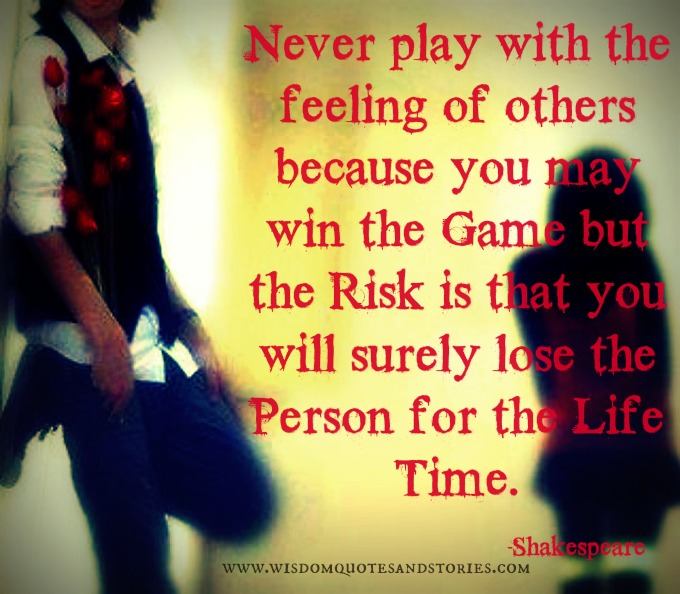 Never play with the feeling of others because you will lose the person for the lifetime - Shakespeare