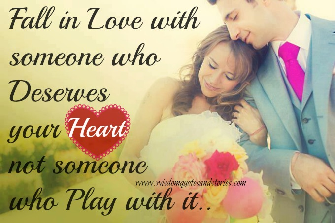 Fall in love with someone who deserves your heart and not someone who plays with it