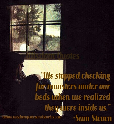 We stopped checking monsters under our beds when we realized they were inside us - Wisdom Quotes and Stories
