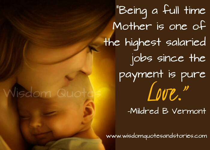being full time mother is the highest salaried job as payment is pure love - Wisdom Quotes and Stories