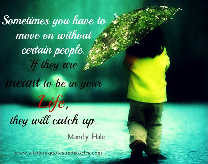 You have to move in life without certain people . They will catch up if meant to be. Mandy hale