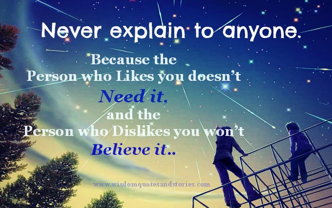 Never explain to anyone because person either doesn't need it or won't believe it.