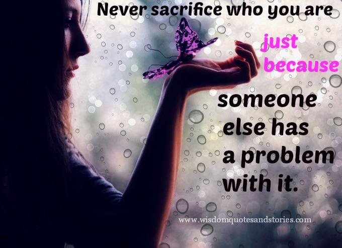Never sacrifice who you are just because someone else has a problem with it