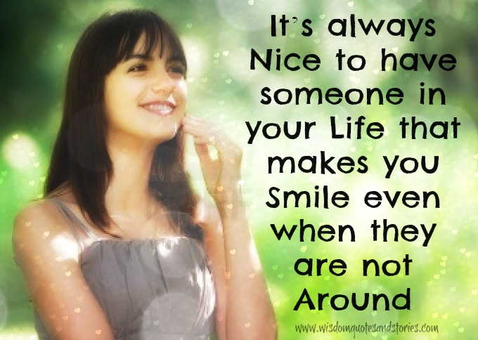 nice to have someone in your life that makes you smile when not around