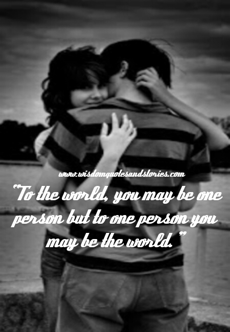 To the world you may be one person but for one person you may be the world  - Wisdom Quotes and Stories