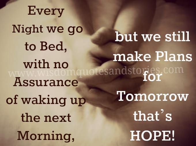 Every night we go to bed with no assurance of waking up next morning but we make plans , that is hope