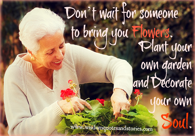 plant your own garden and decorate your own soul  - Wisdom Quotes and Stories