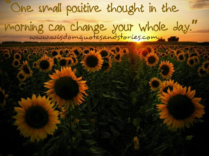 one small positive thought in the morning can change the whole day - Wisdom Quotes and Stories