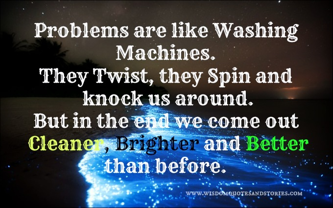 problems are like washing machines, in the end we come cleaner,brighter and better than before - Wisdom Quotes and Stories
