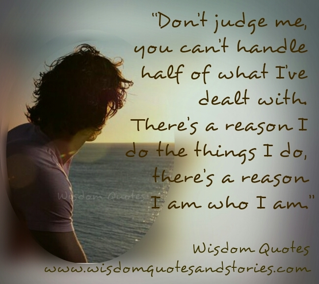 don't judge me. There is a reason I am who I am - Wisdom Quotes and Stories