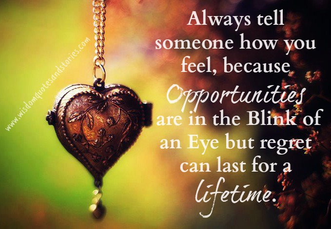 Tell someone how you feel as you may regret for life