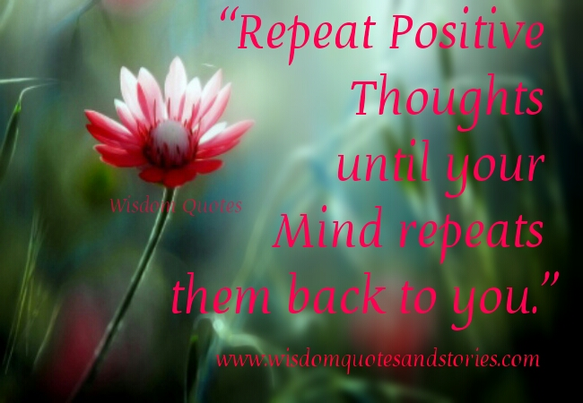 repeat positive thoughts until your mind repeats them back to you - Wisdom Quotes and Stories