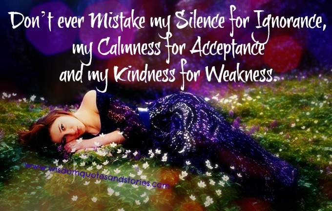 Don't mistake my silence for ignorance , calmness for acceptance and kindness for weakness