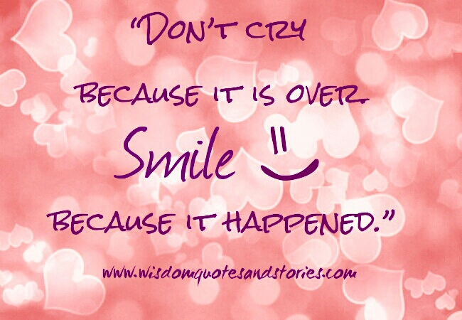 don't cry because it's over.smile because it happened - Wisdom Quotes and Stories