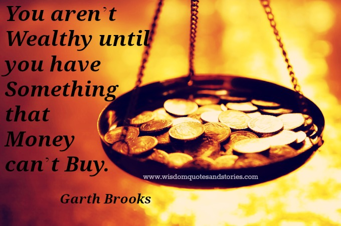you are not wealthy until you have something money can't buy - Garth Brooks