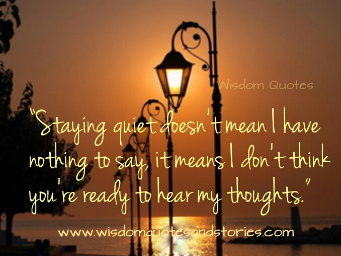 my keeping quiet means you are not ready to hear my thoughts  - Wisdom Quotes and Stories