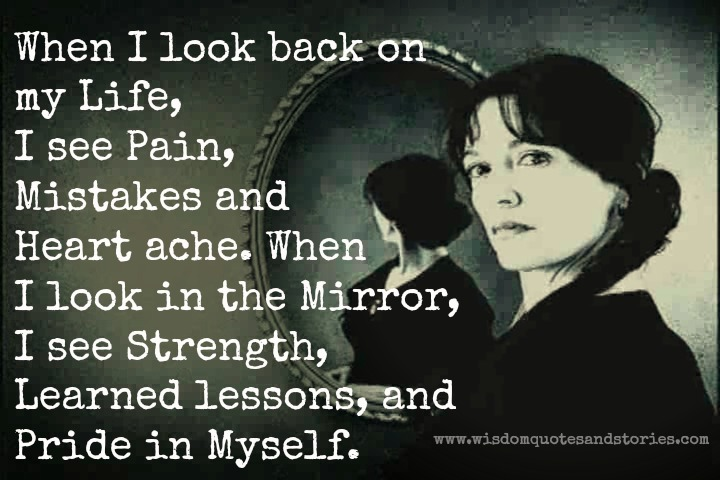 When I look in the mirror , I see strength , learned lessons and pride in myself