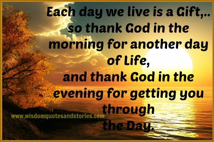 Each day We live is a gift , Thank God for getting you through the day