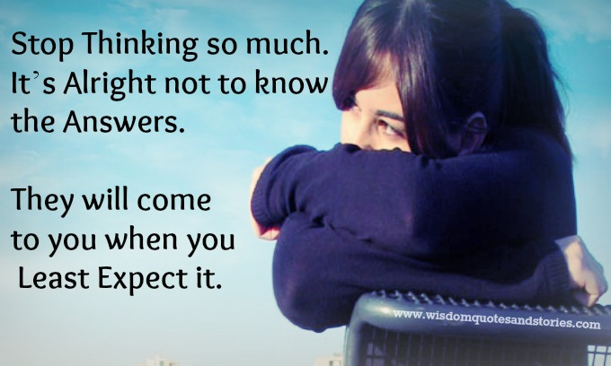 It is alright not to know the answers , they will come when you least expect it.