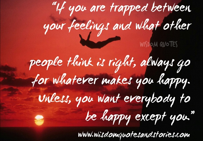 if you are trapped between feelings , go for what makes you happy  - Wisdom Quotes and Stories