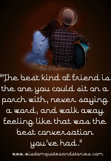 best kind of friend is one you could sit with never saying a word and walk away feeling you had the best conversation - Wisdom Quotes and Stories