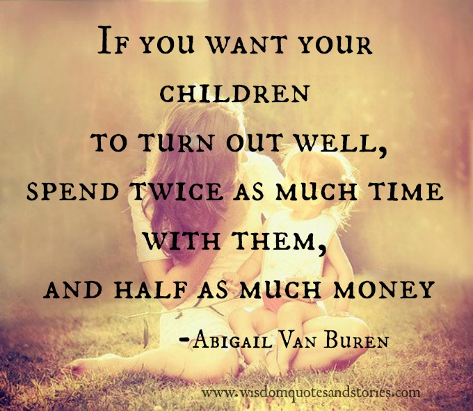 Want children well , Spend twice as much time and half as much as money with children - Abigail Van Buren