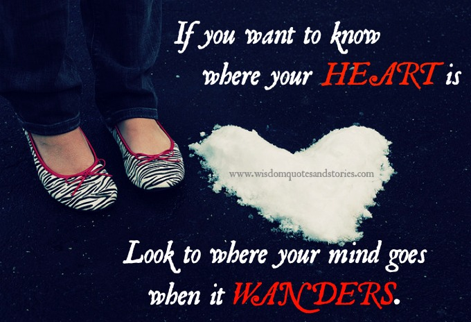 If you want to know where your heart is look where your mind goes wandering