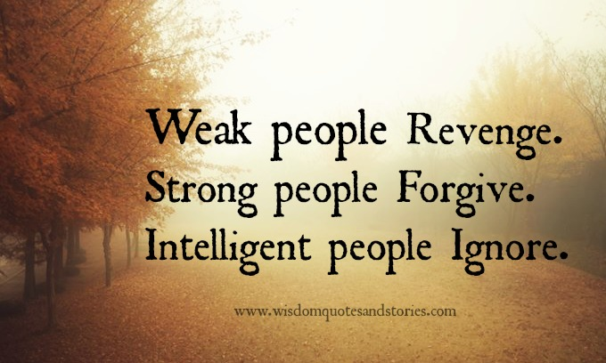 Weak revenge , strong forgive , intelligent ignore