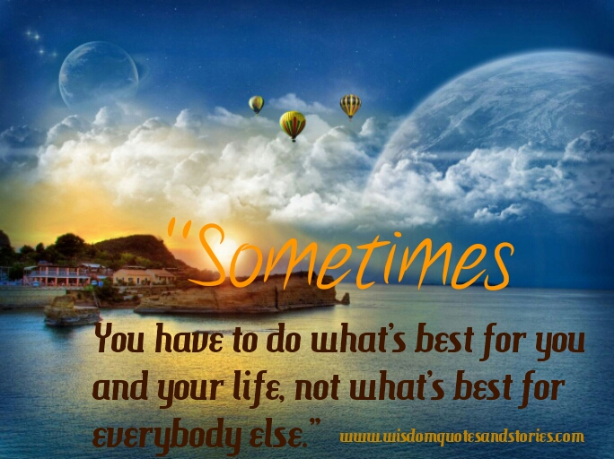 Sometimes you have to do what is best for you and your life  - Wisdom Quotes and Stories