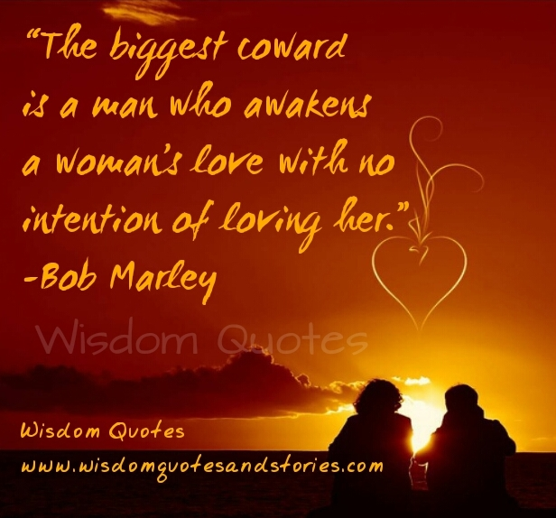 biggest coward is a man who awakens a woman's love with no intention of loving her - Wisdom Quotes and Stories