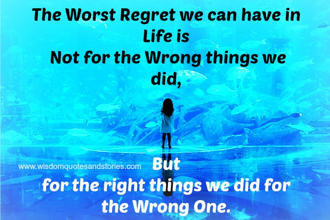 The worst regret in life is for the right things We did for the wrong one.