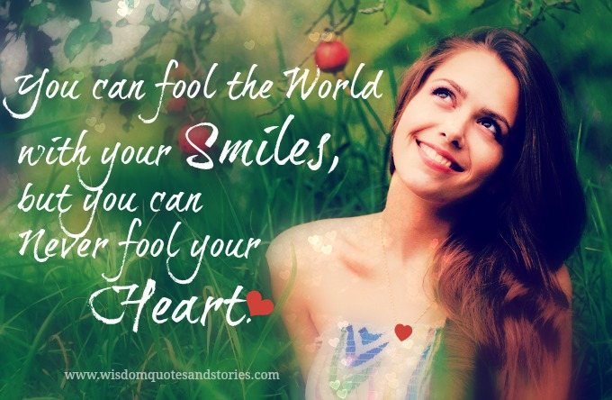 You can fool the world with your smiles but not your heart