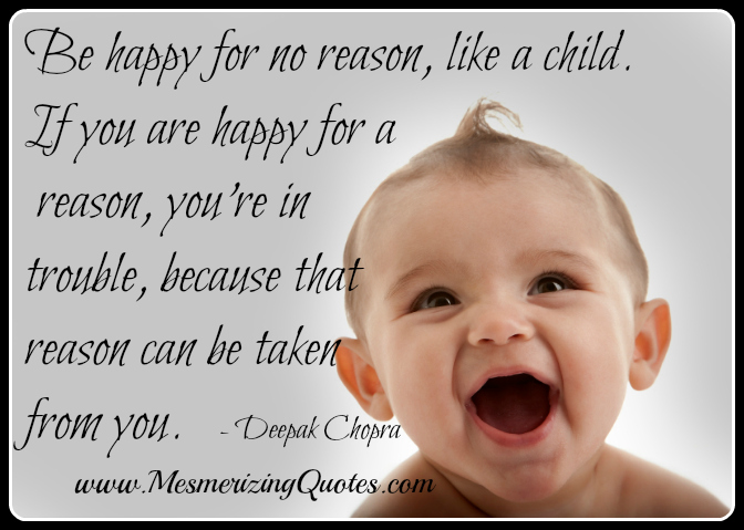 Be happy for no reason, like a child. If happy for a reason, that reason can be taken from you - Deepak Chopra - Wisdom Quotes and Stories