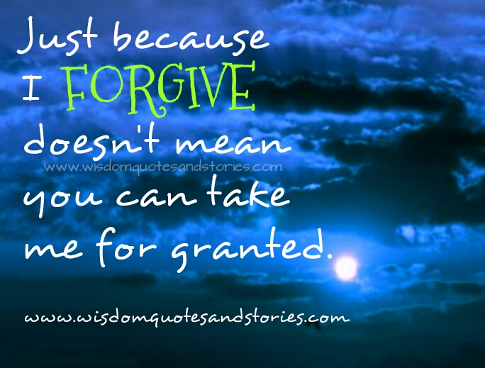 Just because I forgive doesn't mean you can take me for granted   - Wisdom Quotes and Stories
