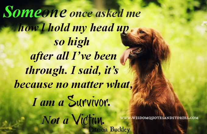 Someone once asked me how l hold my head up so high after all I've been through. I said, it's because no matter what, I am a survivor. Not a victim Patricia Buckley