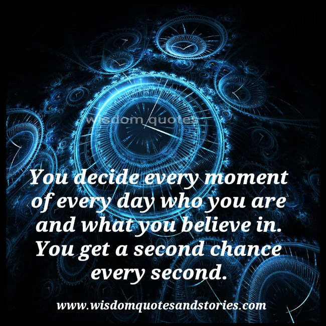 You decide every moment and you get second chance evry moment   - Wisdom Quotes and Stories