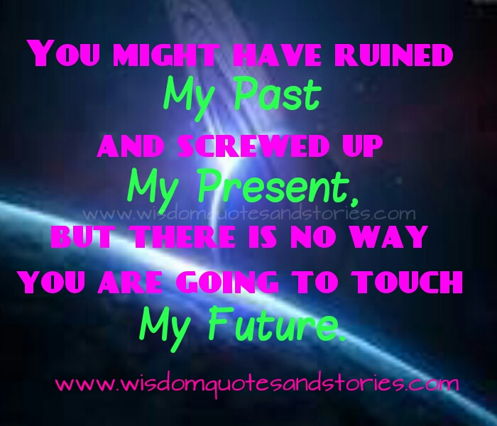 You might have ruined my past and screwed up my present but you are not going to touch my future   - Wisdom Quotes and Stories