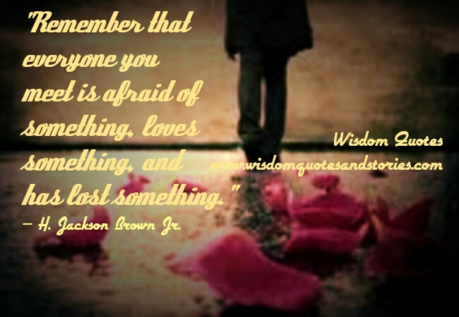 everyone you meet is afraid of something, loves something and has lost something - Wisdom Quotes and Stories