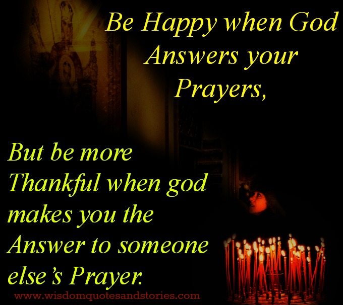 Be happy when God answers your prayers, but be more Thankful when God makes you the answer to someone else's prayer   - Wisdom Quotes and Stories
