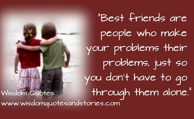best friends are those who make your problems their problems - Wisdom Quotes and Stories