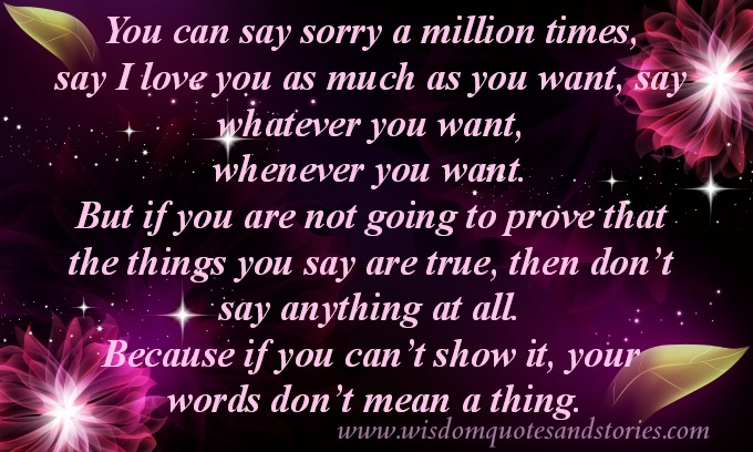 """You can say sorry a million times, say I love you as much as you want, say whatever you want, whenever you want. But if you are not going to prove that the things you say are true, then don't say anything at all. Because if you can't show it, your words don't mean a thing."""