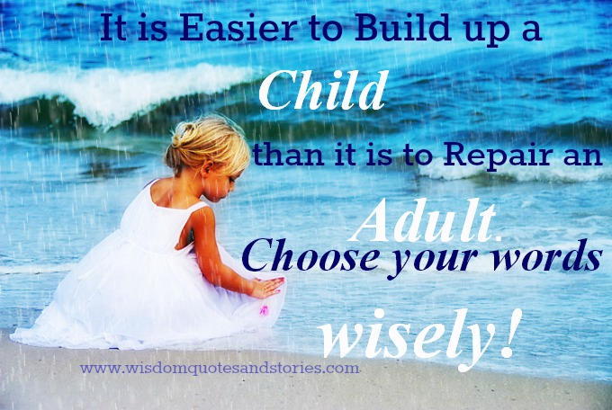 it is easier to build up a child than to repair an adult. choose your words wisely - Wisdom Quotes and Stories