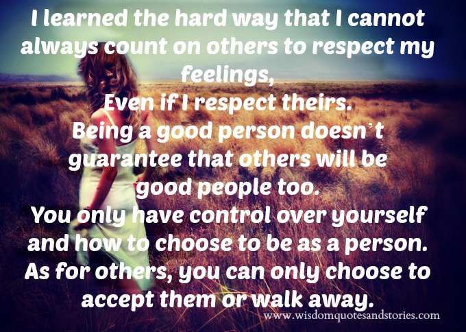 I learned the hard way that I cannot always count on others to respect my feelings, even if I respect theirs. Being a good person doesn't guarantee that others will be good people too