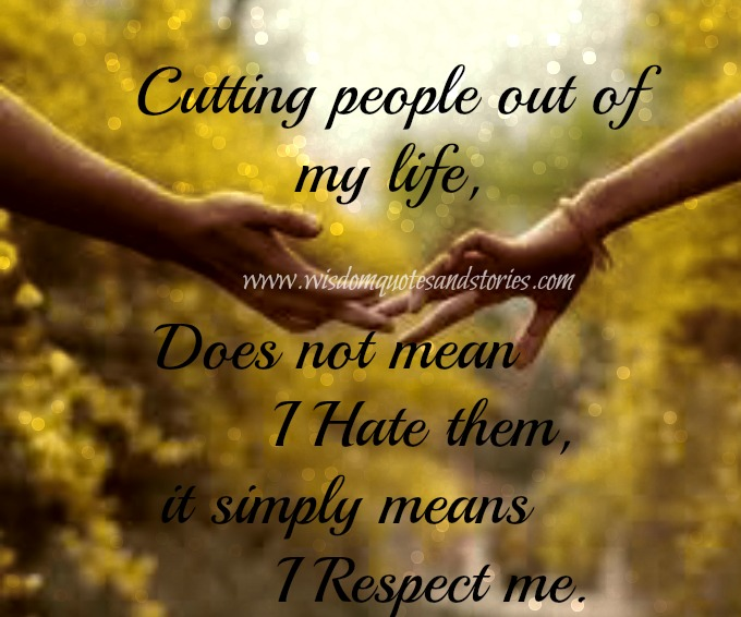 cutting people out of my life doesn't mean I hate them, It means I respect me - Wisdom Quotes and Stories