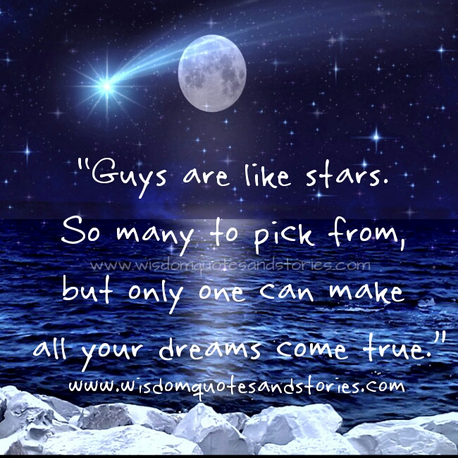 guys are like stars. So many of them but only one can make your dreams come true - Wisdom Quotes and Stories