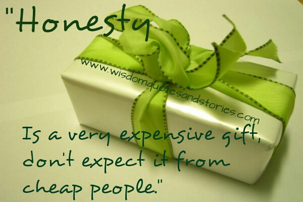 honesty is expensive gift not to be expected from cheap people   - Wisdom Quotes and Stories