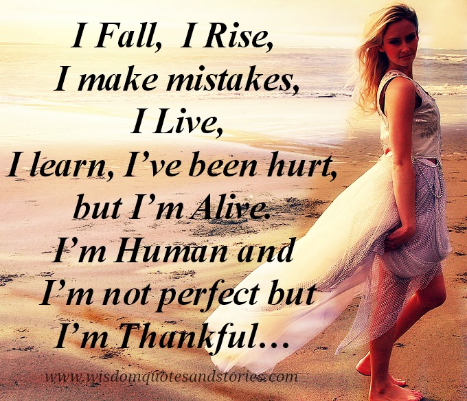 I fall, I rise , I make mistakes but I am alive,human and thankful - Wisdom Quotes and Stories