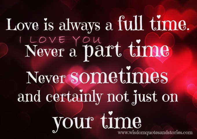 love is always a full time , never part time  - Wisdom Quotes and Stories