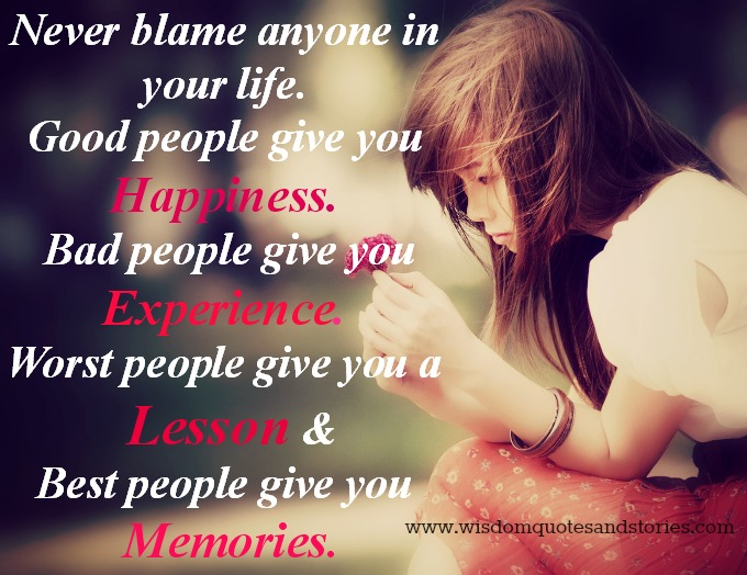 never blame anyone in life. Good people give happiness, Bad people give experience , Worst people give lesson & Best people give memories  - Wisdom Quotes and Stories