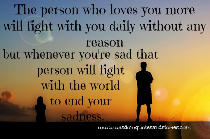 person loving you will fight with you but the moment you are sad ,person will fight with the world to end your sadness   - Wisdom Quotes and Stories